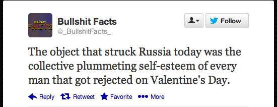 Meteor. . Bullshit Facts A, . Follow The object that struck Russia today was the collective plummeting of every man that got rejected en Valentine' s Day. in Re