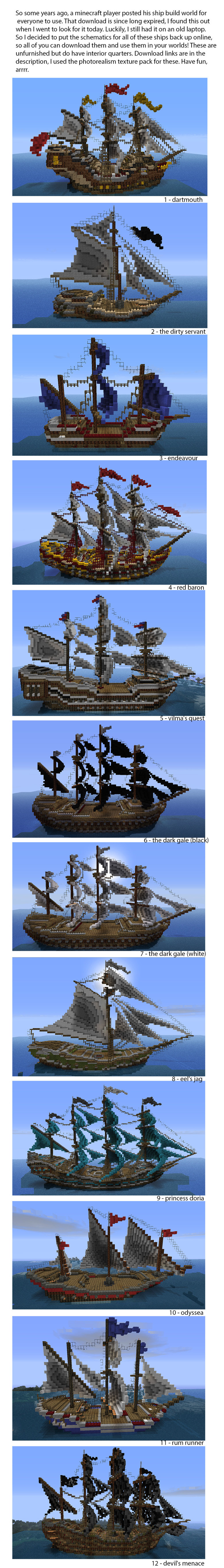 Minecraft Ships. Here are the download links, in order. 1. Dartmouth 2. The Dirty Servant 3. Endeavour 4. Red Baron 5. Vilma's Quest 6. The Dark Gale (black sai