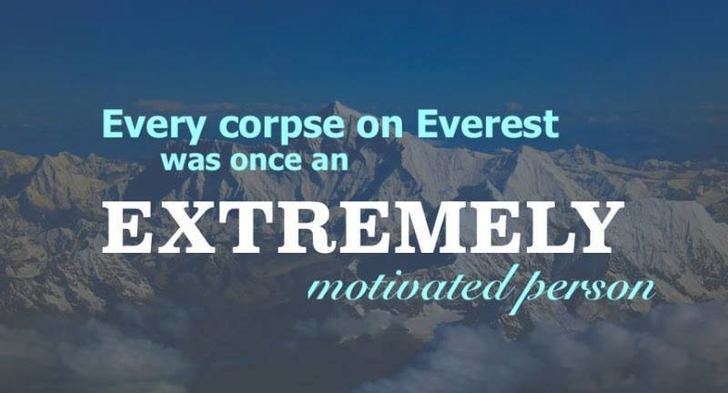 Motivation is Bad for You. . Every corpse on Everest was once an. not motivated enough