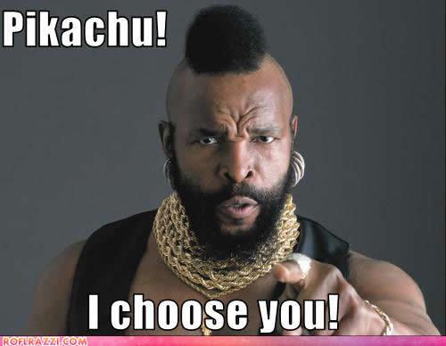 Mr. T Choose you!. . Pikachu!. Go on.