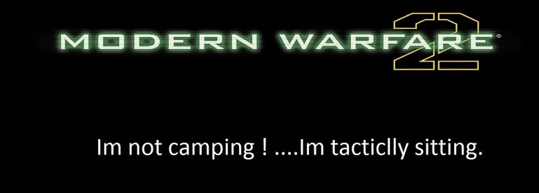 mw2. Some kid said this to me after i flipped out at the end of the match. You just cant argue with this lol. Irr' t not camping ! .... tactfully sitting.. I was sniping on Overgrown the other day, and some dude started complaining about me camping. SO I SNIPED HIM IN THE HEAD.