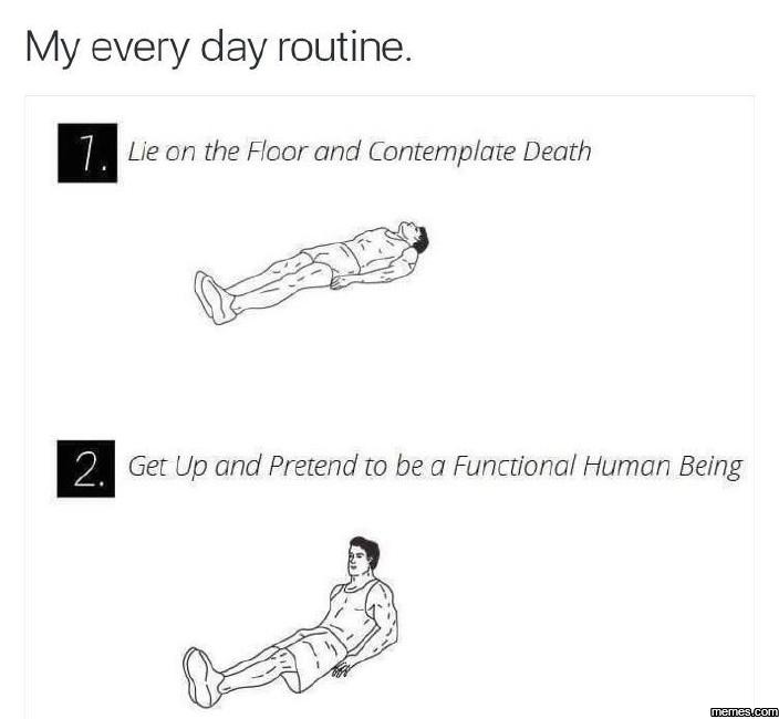 My every day routine.... . My every day routine. be on the Floor and Contemplate Death. Is there any step by step guide from 1 to 2?