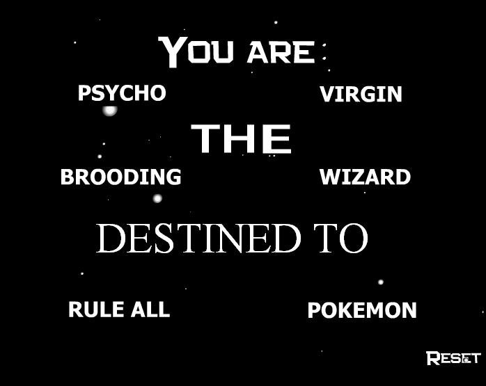 My destiny. Well what can i say? its true... PSYCHO VIRGIN THE, BROCADING WIZARD RULE ALL . POKEMON RESET