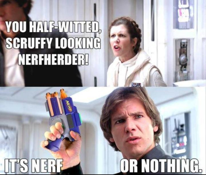 NERF. Han Solo's got the right idea.. It's werf or nothin