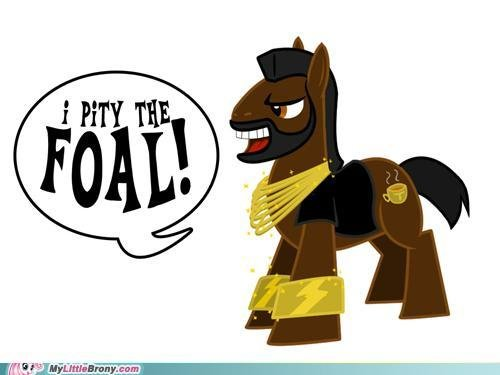 No Pity. I pity the FOAL that disses Bronies!. Eier'. Okay that's funny even for a non GLORIOUS FAGGOT. A thumb for you for making me chuckle with a pun. :P