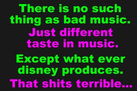 Nope?. Haters gunna hate?. There is no such thing as had music. Just different taste in music. Except what ever disney produces. That shits terrible.... As an unheard musician, this made me smile :] I've been playing since I was like 9, and haven't had so much as one fan. I'm not great, nor in my opinion very go