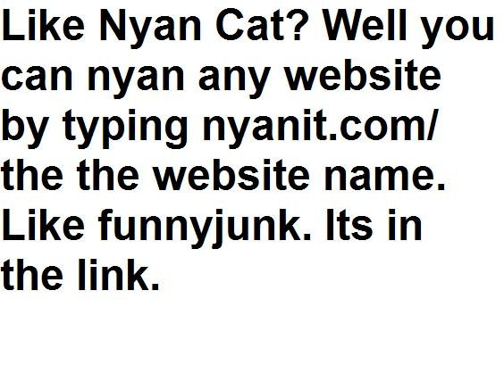 Nyan Websites!. . Like Nyan Cat'? Well you can nyan any website by typing nyanit. goml the the website name. Like funnyjunk. Its in the link.. I SAVED ONE :D
