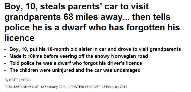 Oh Norway!. . Boy, IO, steals parents' car to visit grandparents 68 miles away... then tells police he is a dwarf who has forgotten his licence Boy, 'ttl, put h