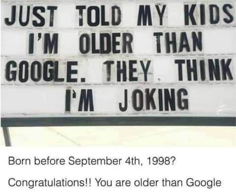 older than google. .. I'm older than the moon landing.