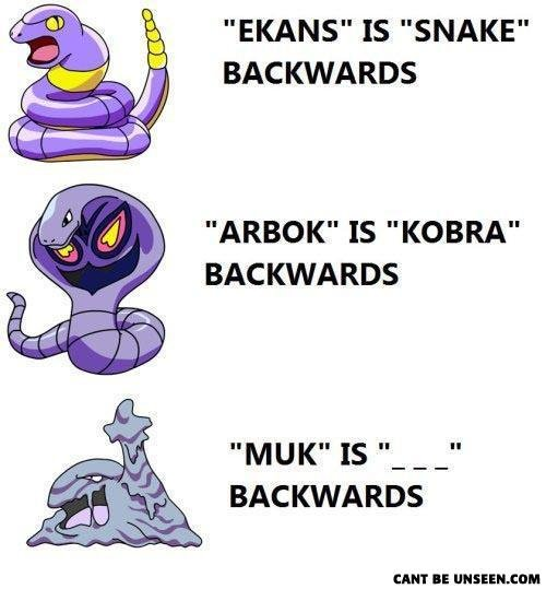 "Pokemon Names Backwards. LMFAO i lol'd when i saw this. EKANS"" IS ""SNAKE"" BACKWARDS ARBOK"" IS ""KOBRA"" BACKWARDS BACKWARDS. This has been reposted too many times already. We all know this. Sorry"