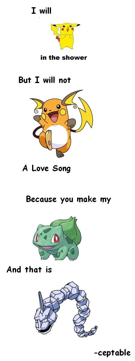 Pokemon Puns. Inspired by every Pokemon pun I've read that made me laugh.. in the shower But I will not A Love Song Because you make my. I don't get the bulbasar one but the rest is really punny, a thumb for you my good sir.