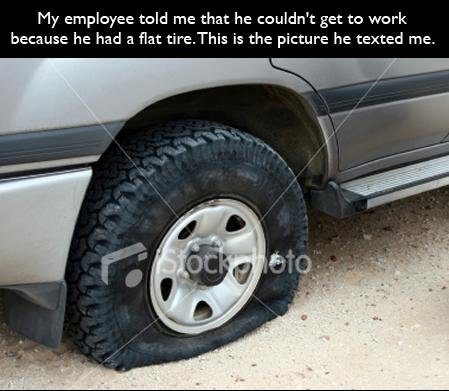 Proof check ?. . My employee told me that he t: ouldnt: get to work because he had a flat tire. This is the picture he texted me,. good way to get fired