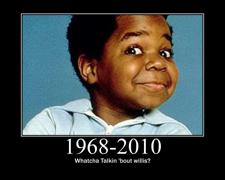 """R.I.P Gary Coleman. <a href="""" target=_blank>www.youtube.com/watch?v=fQMfN0UFqms</a>. Whatcha Talkin 'bout willis?. GARY COLEMAN WASN'T THAT FUNNY AND HE DIDN'T DO ANYTHING GREAT FOR THE US!! STOP POSTING THIS !"""