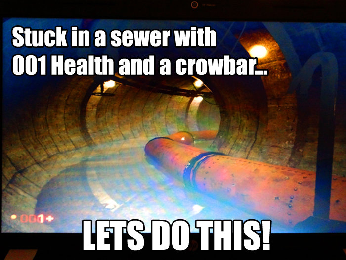 Ready for HL3. I know I know the pictures crap but i couldn't capture it and had to take a picture of the screen while i could.. Stuck In a sewer with '. dude don't panic just find a mirror and you'll have 100 health