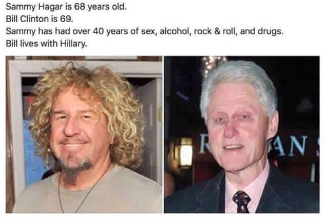 really. . Sammy Hagar is EB years . Bill Clinton is 59. Sammy has had mar years as sax, alcohol, rack .r, a. roll, and drugs. Hill was with Hillary.. I get it, i finally understand. Hillary clinton is sucking the life force from him to fuel herself and now that he's almost out, Hillary is getting weaker. That
