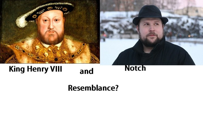Resemblance?. Notch and Henry the VIII Thumbs up or down, just don't skip. Comment also. i want feedback.. King Henry VIII and Resemblance?