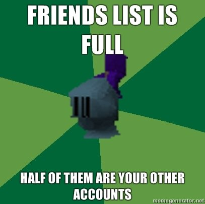 "Runescape Friends. If you play seriously, you'll know what i'm on about. FRIENDS MST IS Hill HIE or THEM ME VII"" EITHER. People on FunnyJunk still play this? I thought the fad was over two years ago."
