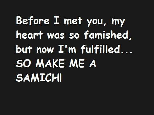 sammich. hope you enjoy . Before I met you, my heart was so furnished, but now I' m fulfilled... SO MAKE ME A SAMICH!. WHy do people hat comic sans so much? Is this not the internet?