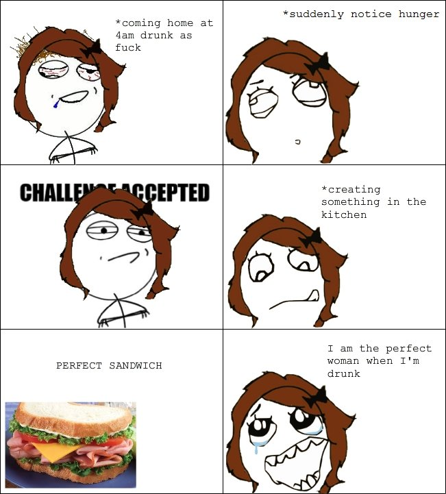 Sammich. my first rage comic true story . suddenly notice hunger Deming heme at aam drunk as fuck creating Domething in the kitchen T am the perfect women when