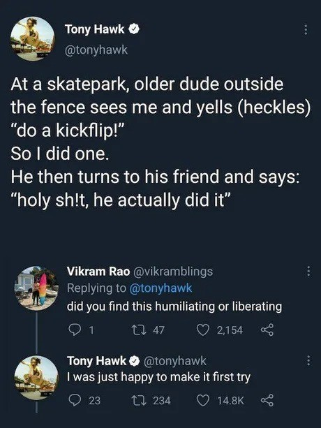 shoestring loutish telepathic Anteater. .. One of the greatest moments in my life was Tony Hawk appearing in my hometown when I was about 13 (30 now) at a local skatepark, just around while I bruised my