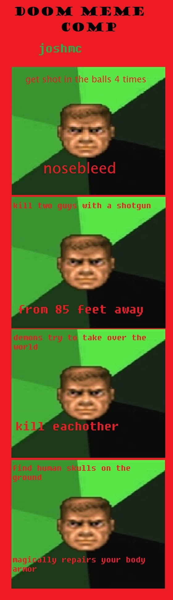 short doom meme comp. i put alot of time into this. joshmc with a take naer the. not bad. try making the pic in the middle a bit smaller so it's less blurry thumbs up
