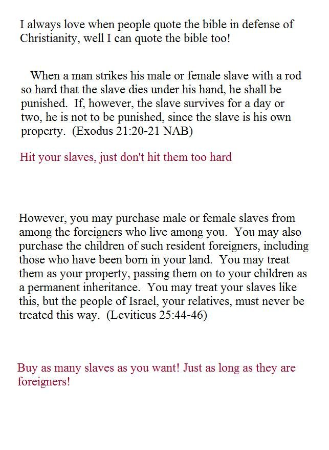 Slavery in the Bible. . I always love when people quote the bible in defense of Christianity, well I can quote the bible too! When a man strikes his male or fem