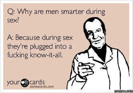 Smarter During Sex. . fucking , Q: Why ere men smarter during sex? A: Because during Sey: they' re plugged into a