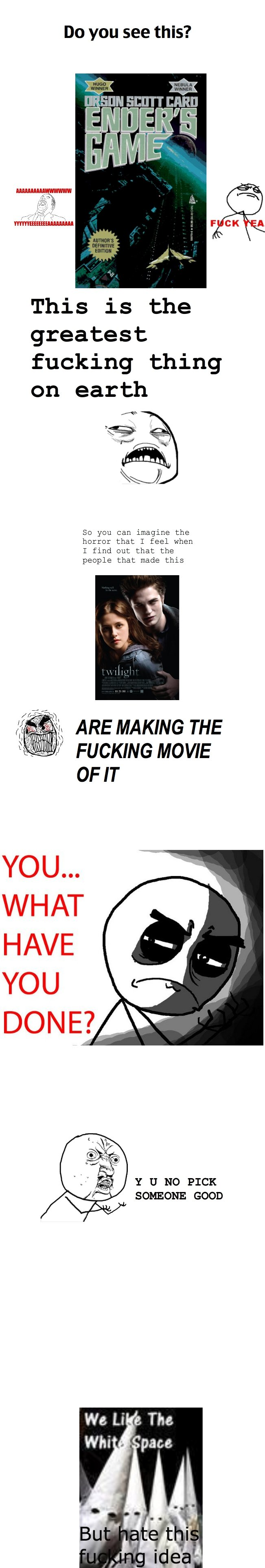 So much rage. Why dear God??? WHY.. sir i commend this effort. There is no way those whiney bitches that love twilight deserve a movie when the genius who wrote my favorite book of all time doesnt