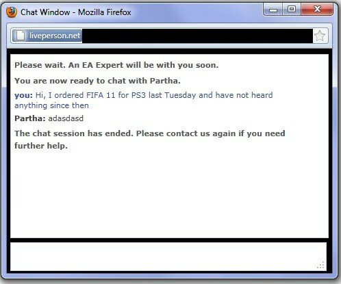 someone doesn't like their job. . Please wait. An EA Expert will he with you soon. You are now ready to chat with Partha. you: Hi, I ordered FIFA 11 for PSA las