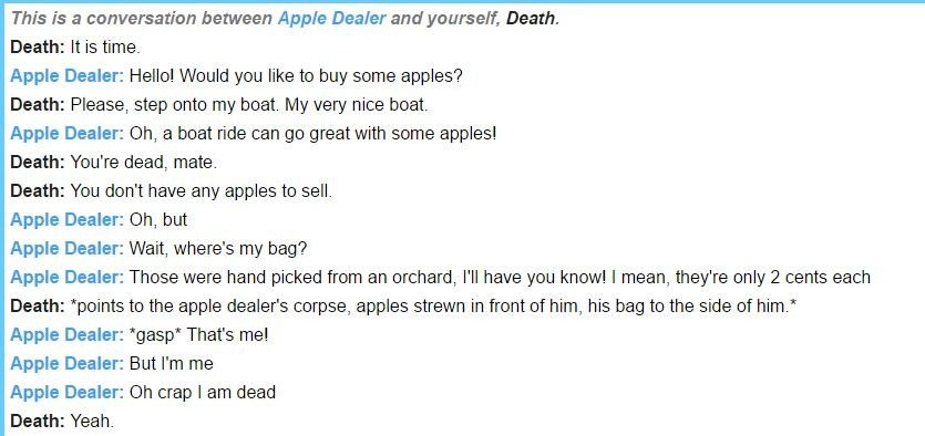 Sometimes I play Death and end up wanting to kill myself. . This is a conversation between Apple Dealer and yourself, Death. Death: it is time. Apple Dealer: He