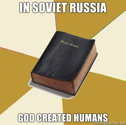Soviet Russia you so crazy. Too true. S' RUSSIA HUMANS. OHO I SEE WHAT YOU DID THERE
