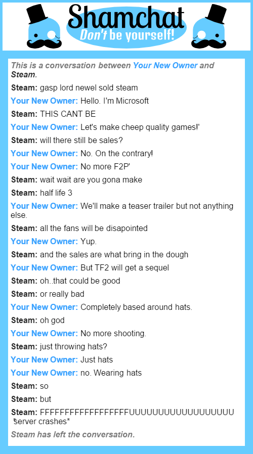 Steams New Owner. hope you like it. Mrbill he kilurself! This is a conversation between Yuur New Owner and Steam. Steam: gasp lord neural sold steam Your New Di