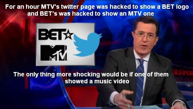 Stephen in' Colbert. I actually saw this episode. For an hour MTV' s twitter page was hacked to show a BET logo and BET' s was hacked to show an MTV one The onl