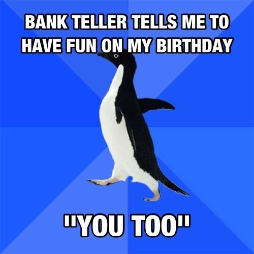 """T. . BANK TELLER TELLS ME TO HAVE FUN ON MY BIRTHDAY YOU TOO"""""""
