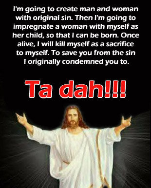 TA DAH. . I' m going to create man and woman with original sin. Then I' m going to impregnate a woman with myself as her child, so thatl can be born. Once alive