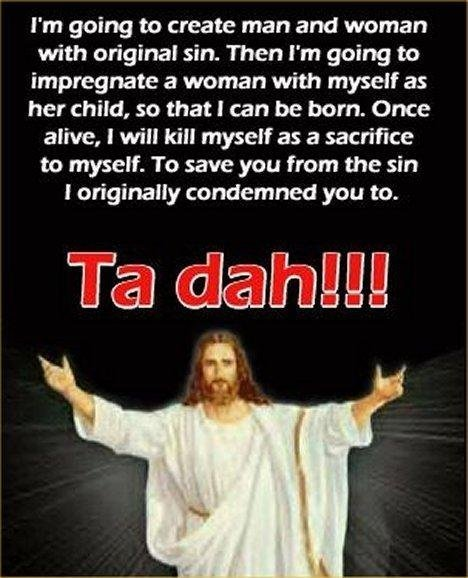 Ta Dah. . I' m going to create man and Woman with original sin- Then I' m going to impregnate a woman with myself as her child, so that I can be hem. Once alive