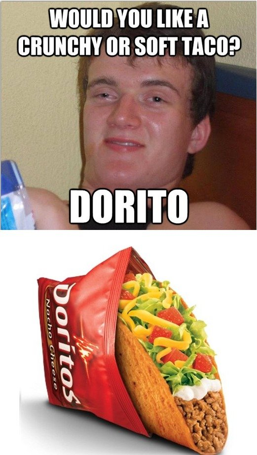 Taco Bell. For those who don't get it, Taco Bell recently released a Dorito taco, where essentially the shell is a dorito. Pretty sweet actually.. Will [IKE ll