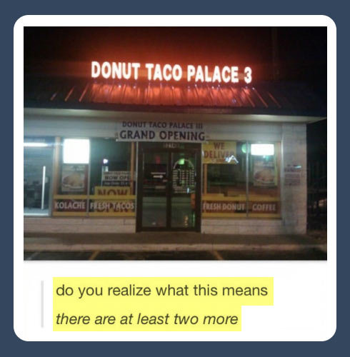 Taco Palace…. Taco Palace… . do you realize what this means there are at may two more. I feel like the owner is a massive stoner who got sick of multiple stops.