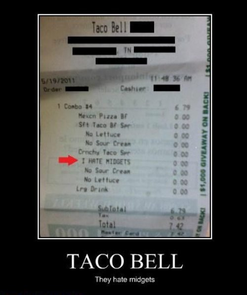 Taco Bell. . I Emma t Inc: If jii, TACO BELL They hate midgets. I resemble that remark sir as I myself work at taco bell and...... how the hell did you get that on a ticket?