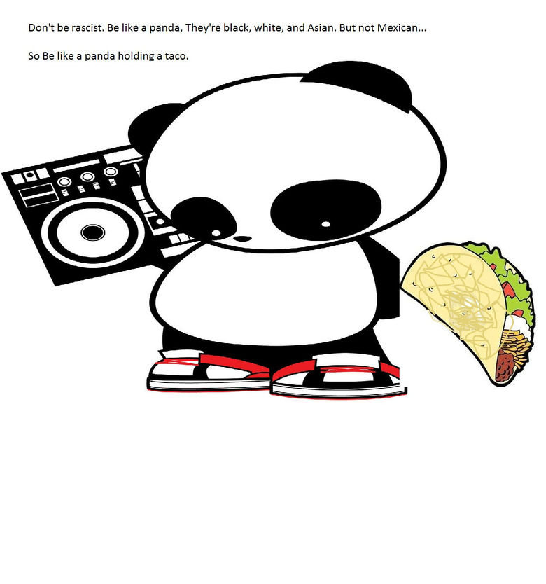 Taco Panda. Not my qoute but my crappy art lol.. Dont be racist. Be like a panda, They' re black, white, and Asian. But not Mexican... So Be like a panda holdin