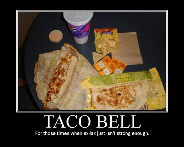 taco bell. thumbs up if you relate. For those times when just ism strong enough.. taco bell..the place to go for diarreah.