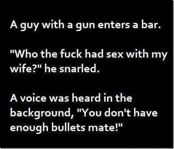 """take a shot. . A guy with a gun enters a bar, Who the fuck had sex with wrry wife?"""" he snarled. A voice was heard in the background, """"You don' t have enough bul"""