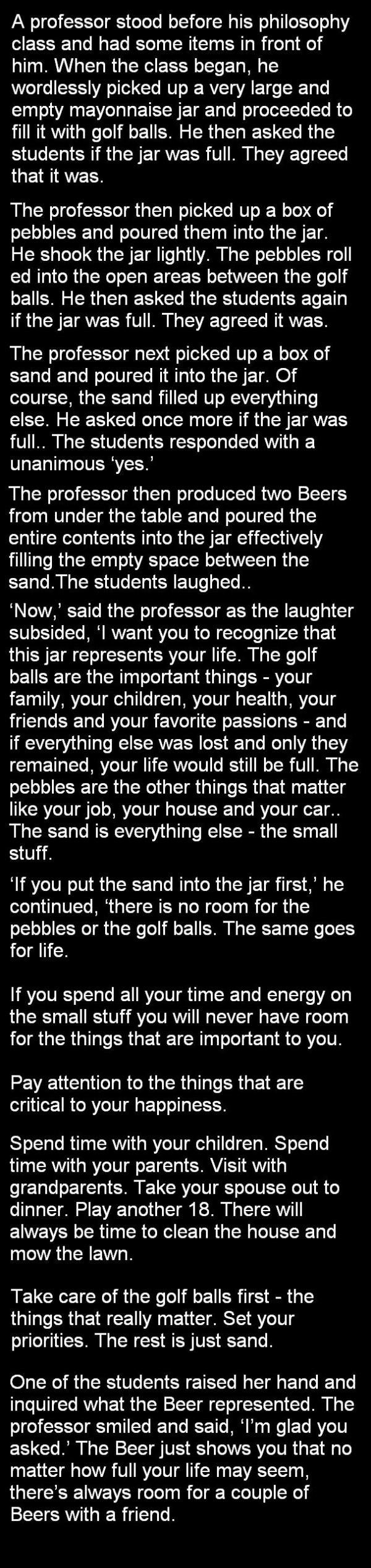 Take Care of the Golf Balls. . A professor stood before his philosophy class and had some items in front of him. When the class began, he wordlessly picked up a