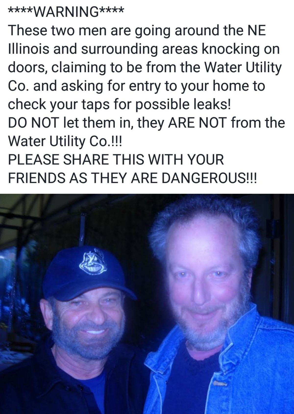 Take care out there. . These two men are going around the NE Illinois and surrounding areas knocking on doors, claiming to be from the Water Utility Co. and ask