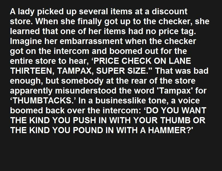 Tampax. look at the tags. A lady picked up several items at a discount store. When she finally got up to the checker, she learned that one of her items had no p