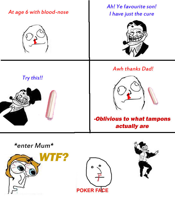 tampon. hehehe troll dad. Ah! Ye favourite son! At age with bloodynose Ihave just the cure Awh thanks Dad! oblivious to what tampons actually are POKER FA E