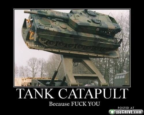 Tank catapult.. Creds given. don't care how you thumb, i just thought this Junk was funny.. in Nite .F' Because FUCK YOU. nvm I found it