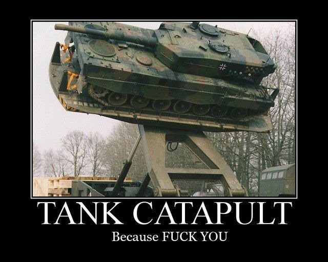 Tank catapult. I want one of those.... Because FUCK YOU
