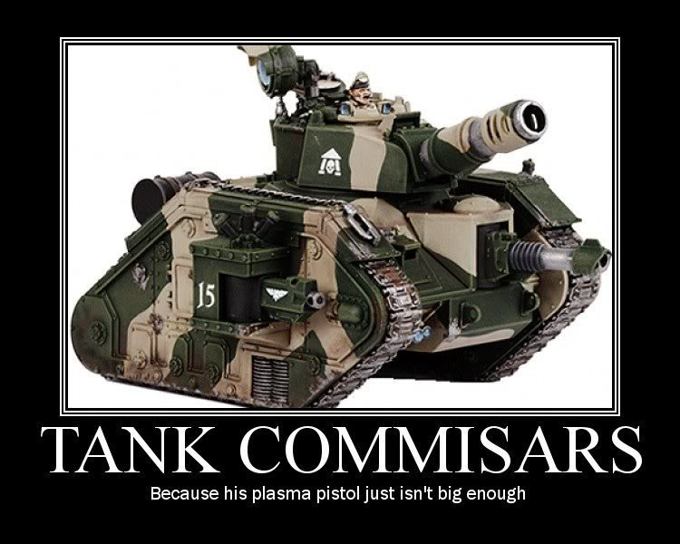 "Tank commissars. No such thing as To big of a gun. Because his plasma pistol just isn' t big enough. as i like to say: ""the bigger they are, the more beautiful explosin"""