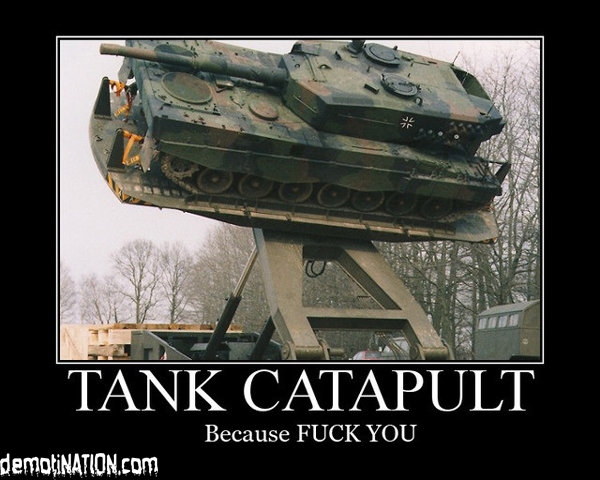Tank Catapult. I needs me one of these.. ATE}? Uh Because FUCK YOU thegam. IF YOU LIKE THIS PLEASE LOOK AT MY OTHER STUFF, I WOULD LIKE SOME THUMBS.